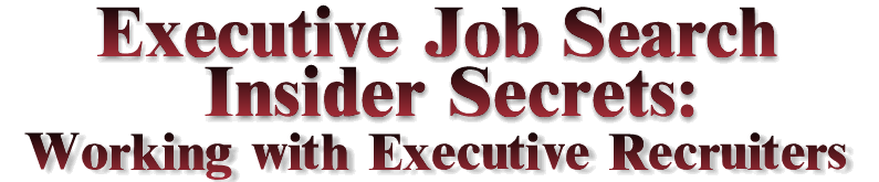 Executive Job Search Insider Secrets: Working with Executive Recruiters